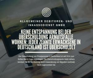 ALLGEMEINER DEBITOREN- UND INKASSODIENST GMBH Keine Entspannung bei der Überschuldung Armutsfalle Wohnen_ Jeder zehnte Erwachsene in Deutschland ist überschuldet