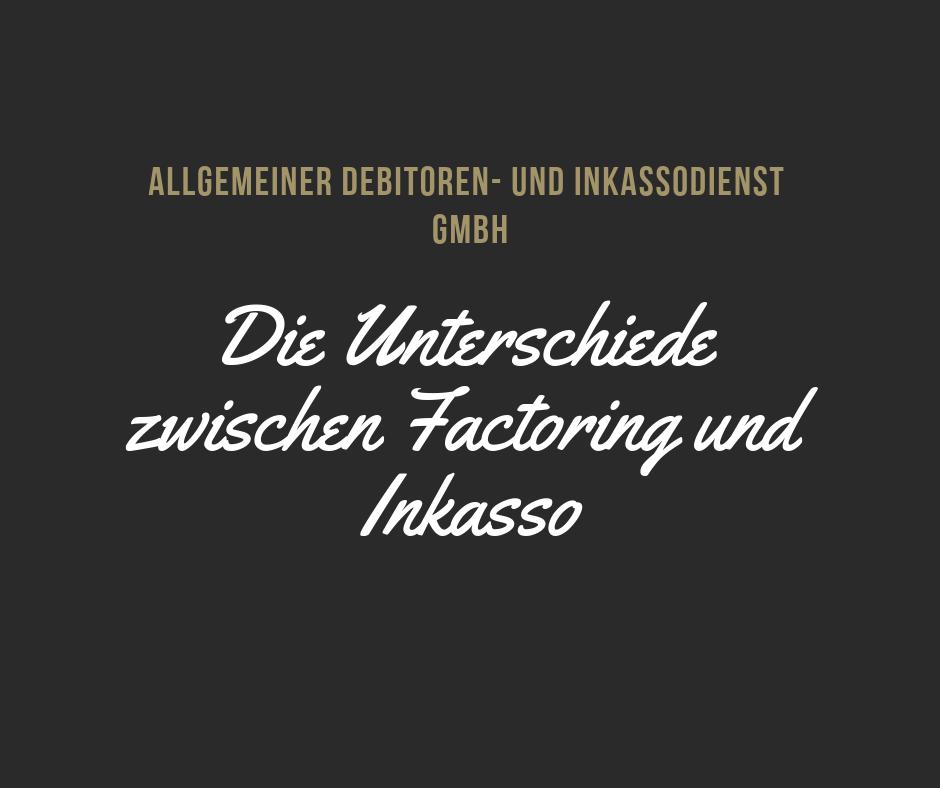 Allgemeiner Debitoren- und Inkassodienst GmbH Die Unterschiede zwischen Factoring und Inkasso