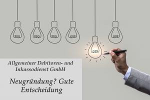 Allgemeiner Debitoren- und Inkassodienst GmbH Neugründung Gute Entscheidung
